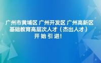 广州市黄埔区 广州开发区 广州高新区基础教育高层次人才(杰出