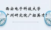 西安电子科技大学广州研究院广招英才!