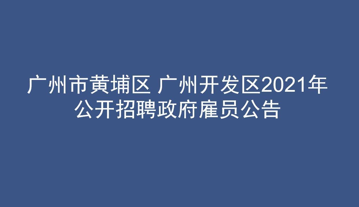 广州市黄埔区 广州开发区2021年公开招聘政府雇员公告